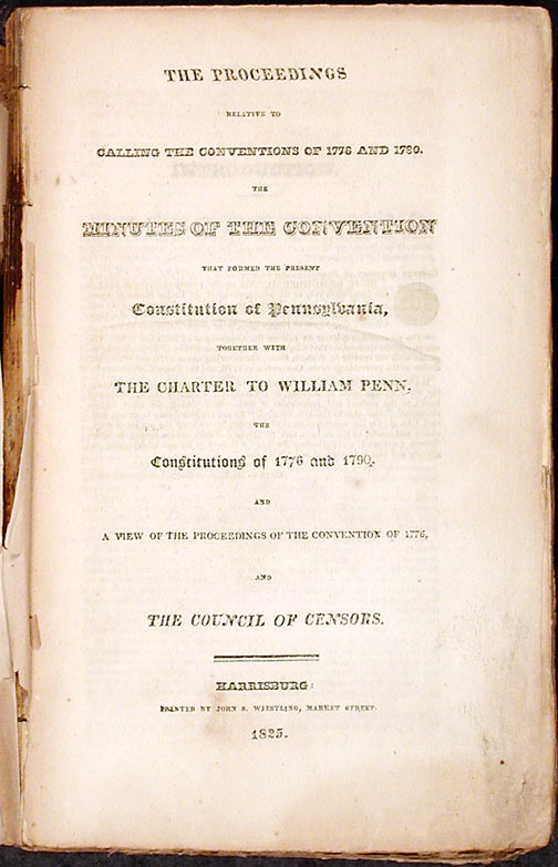 The Proceedings relative to Calling the Convention of 1776 and 1790. The minutes of the convention that formed the present constitution of Pennsylvania, together with the charter to William Penn, the constitutions of 1776 and 1790, and a view of the proceedings of the convention of 1776, and the council of censors. John S. WIESTLING, Francis Rawn SHUNK, compilers.