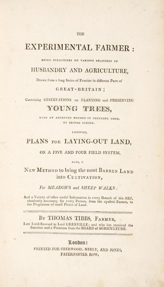 The Experimental Farmer: being strictures on various branches of husbandry and agriculture, drawn from a long series of practice in different parts of Great-Britain; containing Observations on planting and Preserving Young Trees, with an approved method of thinning them, to become timber. Likewise, Plans for Laying-out Land, on a five and four field system. Also, a new method to bring the most barren land into cultivation, for meadows and sheep walks: and a variety of other useful information in every branch of this art, absolutely necessary for every person, from the opulent farmer, to the proprietors of small pieces of land. Thomas TIBBS.