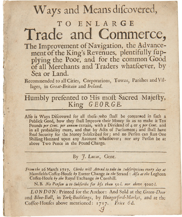 Ways and Means Discovered to Enlarge Trade and Commerce, the Improvement of Navigation, the Advancement of the King's Revenues, plentifully supplying the poor, and for the common good of all merchants and traders whatsoever, by sea or land. John LUCAS.