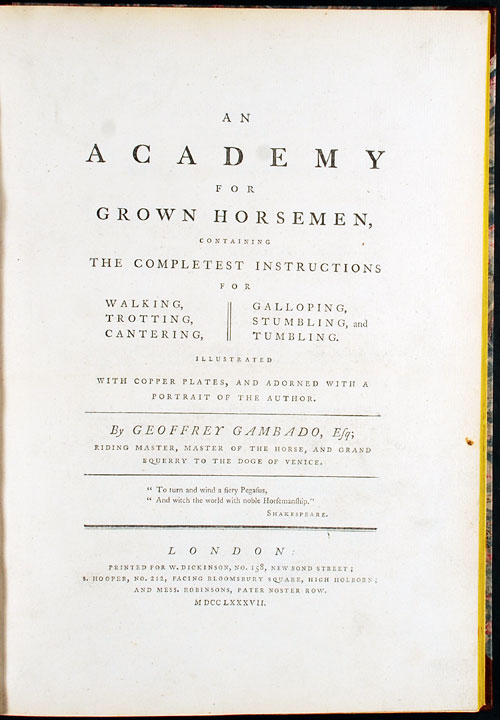 "An Academy for Grown Horsemen, containing the completest instructions for walking, trotting, cantering, galloping, stumbling and tumbling. Illustrated with copper plates, and adorned with a portrait of the Author. By Geoffrey Gambado. Sir Henry William BUNBURY, - ""Geoffrey GAMBADO"", pseudonym."