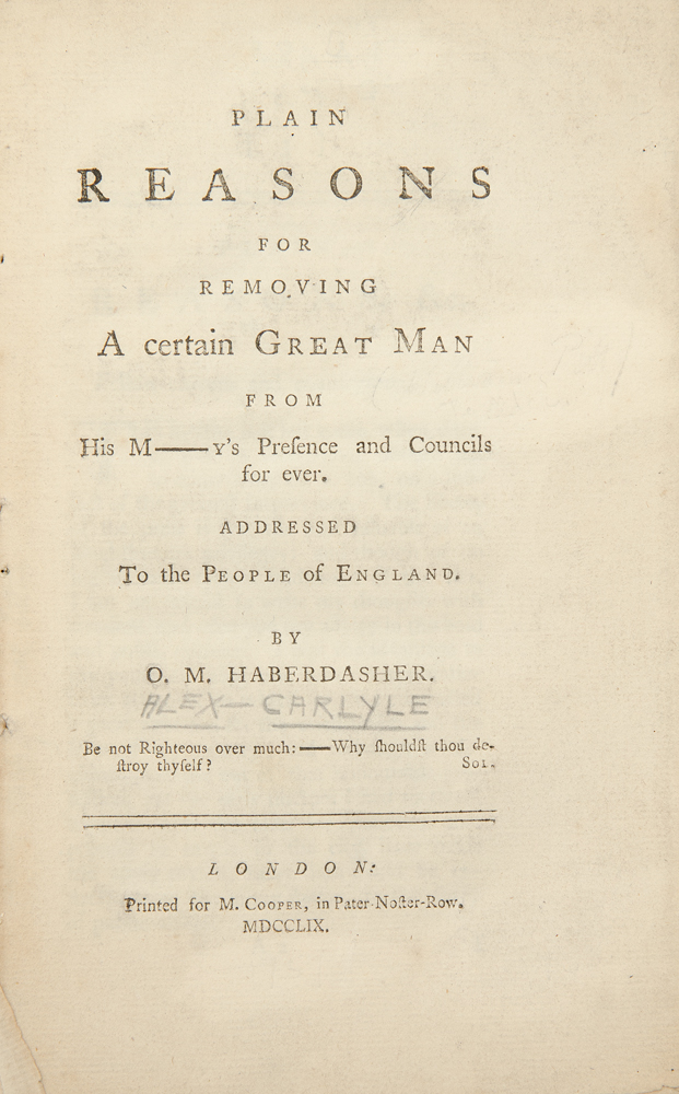 Plain Reasons for Removing a certain Great Man from His M[ajest]y's presence and councils for ever. Addressed to the people of England. By a Haberdasher. Alexander CARLYLE.