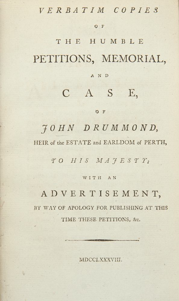 Verbatim Copies of the humble petitions, memorial and case, of John Dummond, heir of the estate and Earldom of Perth, to His Majesty; with an advertisement, by way of apology for publishing at this time these petitions, &c. John DRUMMOND, b. 1727 or 1728.