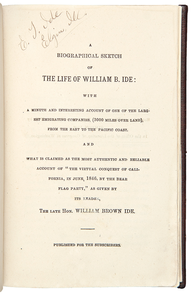 "A Biographical Sketch of the Life of William B. Ide: with a minute and interesting account of one of the largest emigrating companies. (3000 miles over land), from the east to the Pacific coast. And what is claimed as the most authentic and reliable account of ""the virtual conquest of California, in June, 1846, by the Bear Flag Party"" Simeon IDE, Sarah HEALY."
