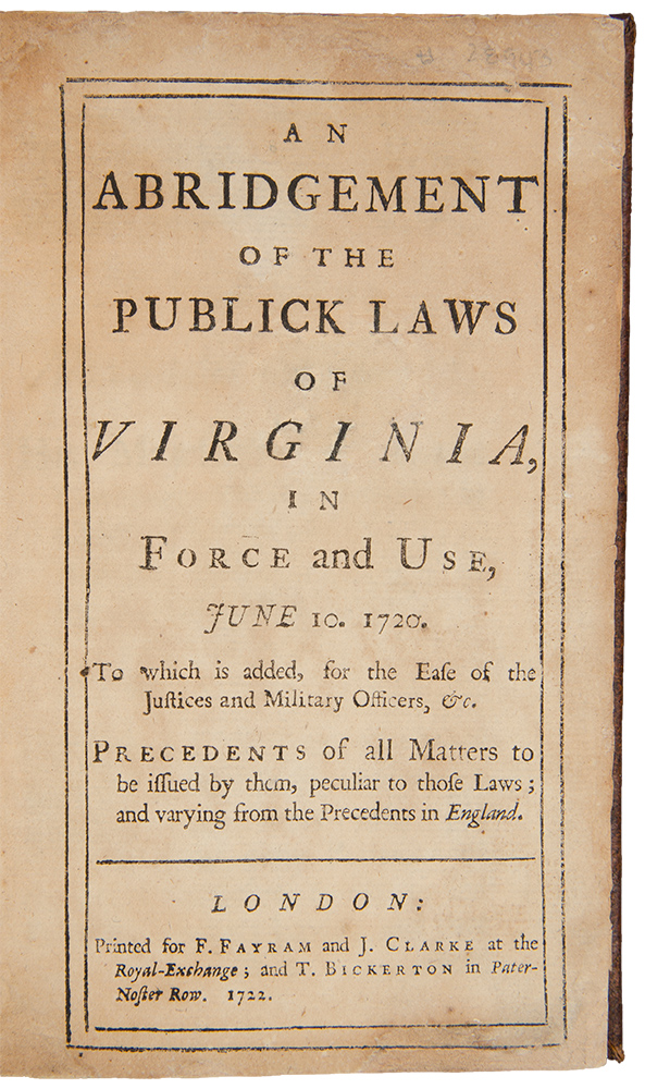An Abridgement of the Publick Laws of Virginia, in force and use, June 10. 1720. To which is added, for the ease of the Justices and Military Officers, &c. Precedents of all matters be issued by them, peculiar to those law and varying from the precedents in England. VIRGINIA.