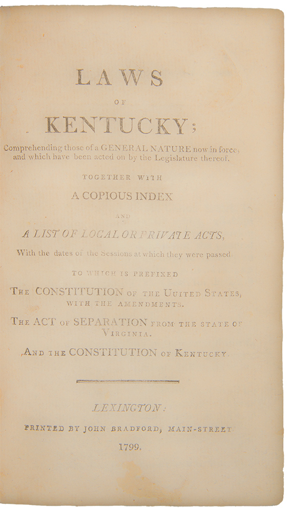 Laws of Kentucky; comprehending those of a general nature now in force; and which have been acted on by the legislature thereof. Together with a copious index and a list of local or private acts...to which is prefixed the Constitution of the United States with the Amendments, the Act of Separation from the State of Virginia, and the Constitution of Kentucky ... [With:] Laws of Kentucky ... Vol. II ... [With:] Laws of Kentucky ... Vol. III. KENTUCKY.
