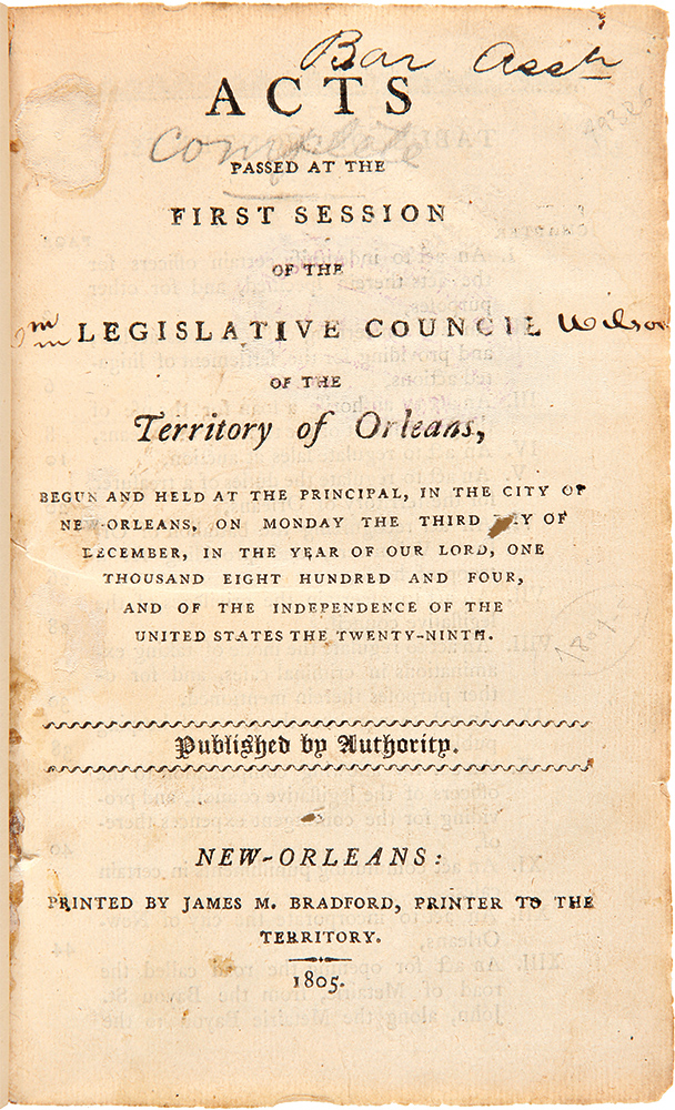 Acts Passed at the First Session of the Legislative Council of the Territory of Orleans, Begun and Held at the Principal, in the City of New-Orleans...One Thousand Eight Hundred and Four.... [and] Acts Passed at the Second Session of the Legislative Council of the Territory of Orleans, Begun and Held at the Principal, in the City of New-Orleans...One Thousand Eight Hundred and Five. LOUISIANA LAWS.