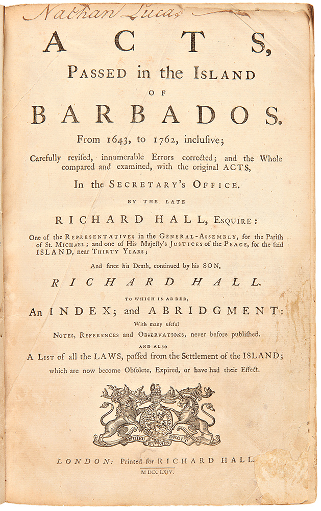 Acts, Passed in the Island of Barbados. from 1643, to 1762, Inclusive; Carefully Revised, Innumerable Errors Corrected; and the Whole Compared and Examined, with the Original Acts, in the Secretary's Office...to which is Added, an Index; and Abridgment: with Many Useful Notes, References and Observations, Never before Published. BARBADOS, Richard HALL.