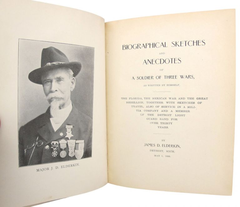 Biographical Sketches and Anecdotes of a Soldier of Three Wars, as Written by Himself. The Florida, the Mexican War and the Great Rebellion, together with Sketches of Travel, also of Service in a Militia Company and a Member of the Detroit Light Guard Band for over Thirty Years. James D. ELDERKIN.
