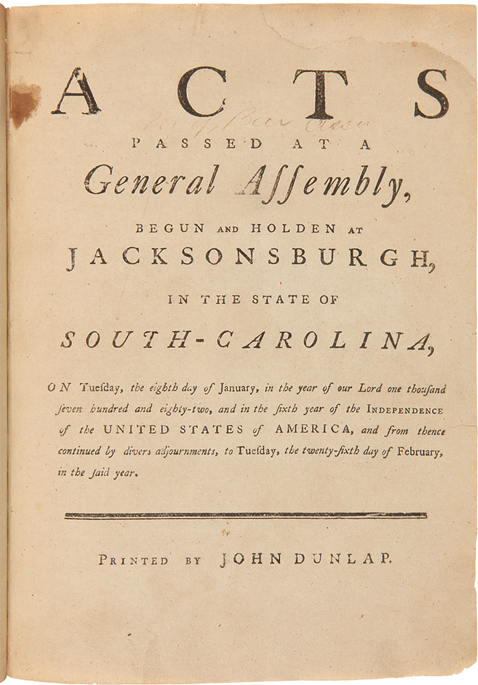 Acts Passed at a General Assembly, Begun and Holden at Jacksonsburgh, in the State of South-Carolina, on Tuesday the Eighth day of January, in the Year of Our Lord One Thousand Seven Hundred and Eighty-Two...To Tuesday, the Twenty-Sixth day of February, in the said Year. SOUTH CAROLINA LAWS.