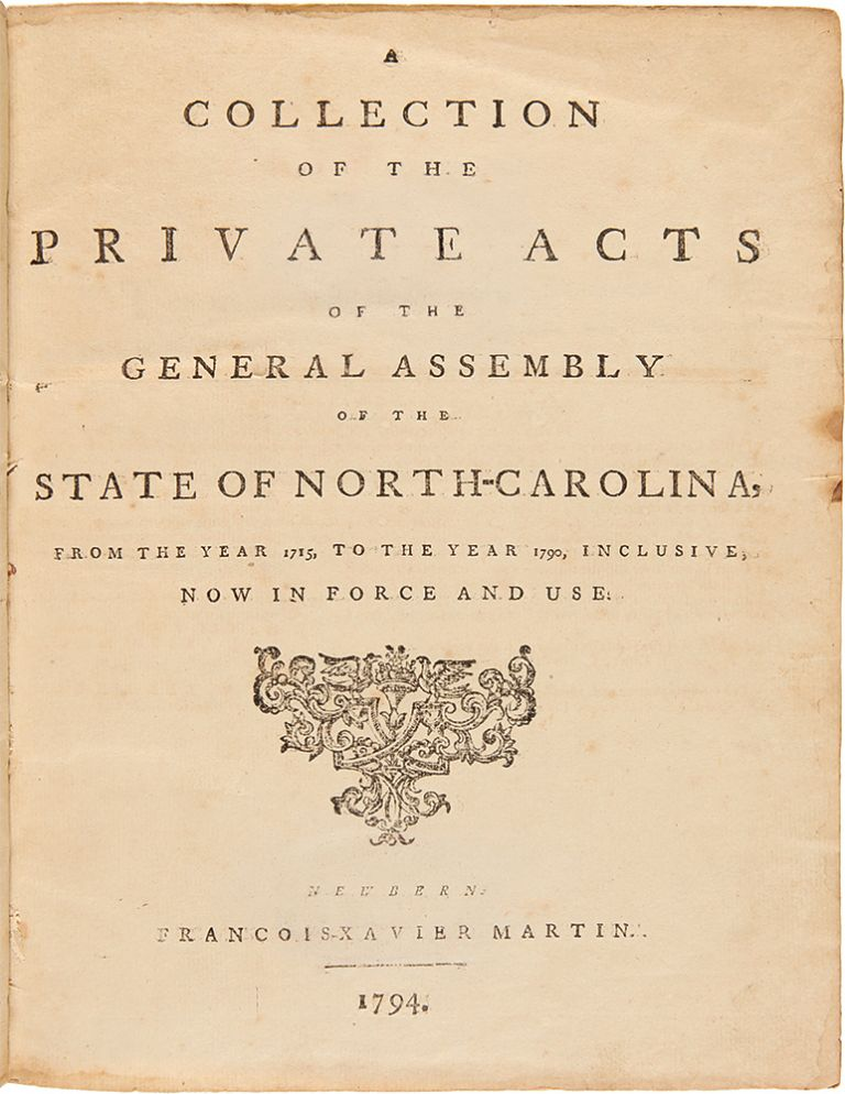 A Collection of the Private Acts of the General Assembly of the State of North-Carolina, from the Year 1715, to the Year 1790, inclusive, now in Force and Use. NORTH CAROLINA LAWS.