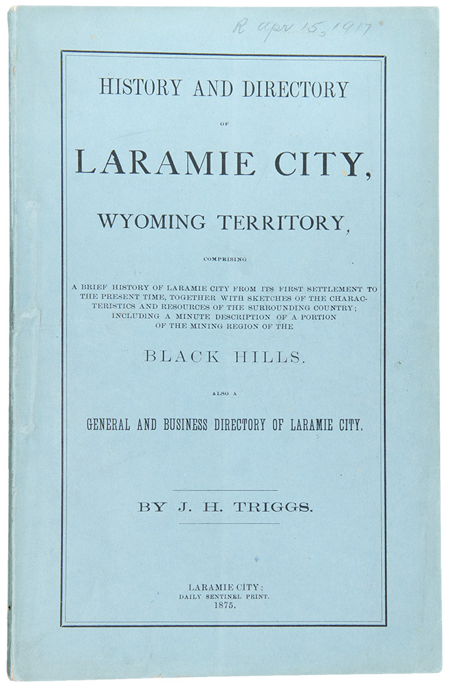 History and Directory of Laramie City, Wyoming Territory, Comprising a Brief History of Laramie City From Its First Settlement to the Present Time...Including a Minute Description of a Portion of the Mining Region of the Black Hills. Also a General and Business Directory of Laramie City. J. H. TRIGGS.