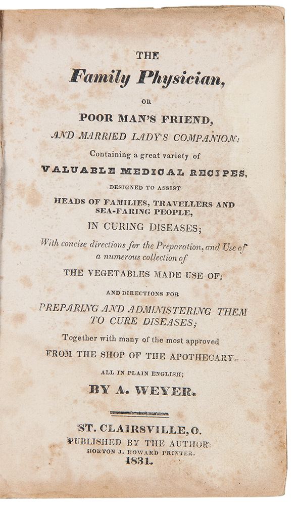 The family physician, or Poor man's friend, and married lady's companion: containing a great variety of valuable medical recipes, designed to assist heads of families, travellers and sea-faring people, in curing diseases; with concise directions for the preparation, and use of a numerous collection of vegetables made use of; and directions for preparing and administering them to cure diseases; together with many of the most approved from the shop of the apothecary. MEDICINE - A. Weyer.
