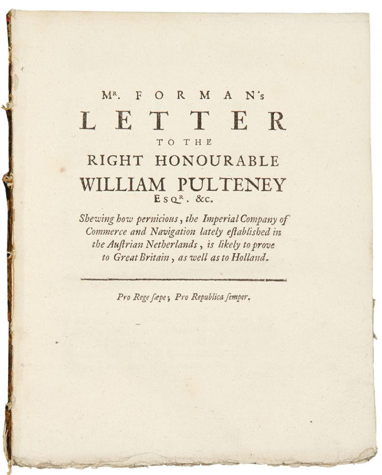 Mr. Forman's letter to the Right Honourable William Pulteney, Esq; Shewing how Pernicious, the Imperial Company of Commerce and Navigation, lately established in the Austrian Netherlands, is likely to prove to Great Britain, as well as to Holland. Charles FORMAN.