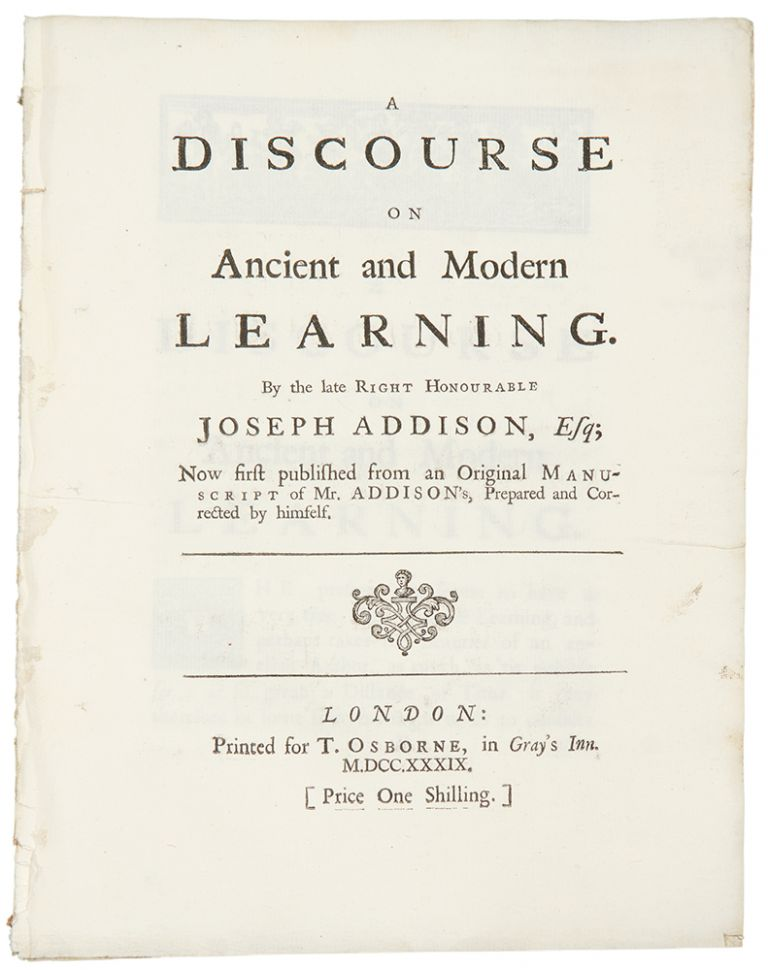 A discourse on ancient and modern learning. By the late Right Honourable Joseph Addison, Esq; Now first published from an original manuscript of Mr. Addison's, prepared and corrected by himself. Joseph ADDISON.