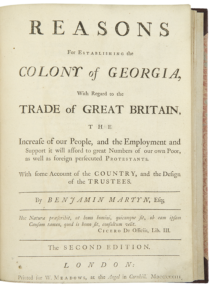 Reasons for Establishing the Colony of Georgia, with regard to the trade of Great Britain, the increase of our people, and the employment and support it will afford to great numbers of our own poor, as well as foreign persecuted protestants. With some account of the country, and the design of the trustees ... the Second Edition. Benjamin MARTYN.