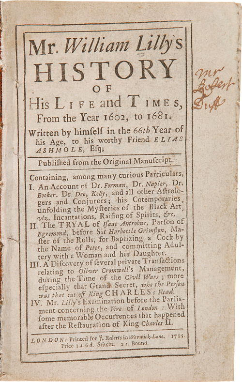 Mr. William Lilly's History of His Life and Times, from the Year 1602, to 1681. Written by Himself in the 66th Year of His Age, to His Worthy Friend Elias Ashmole, Esq. William LILLY.