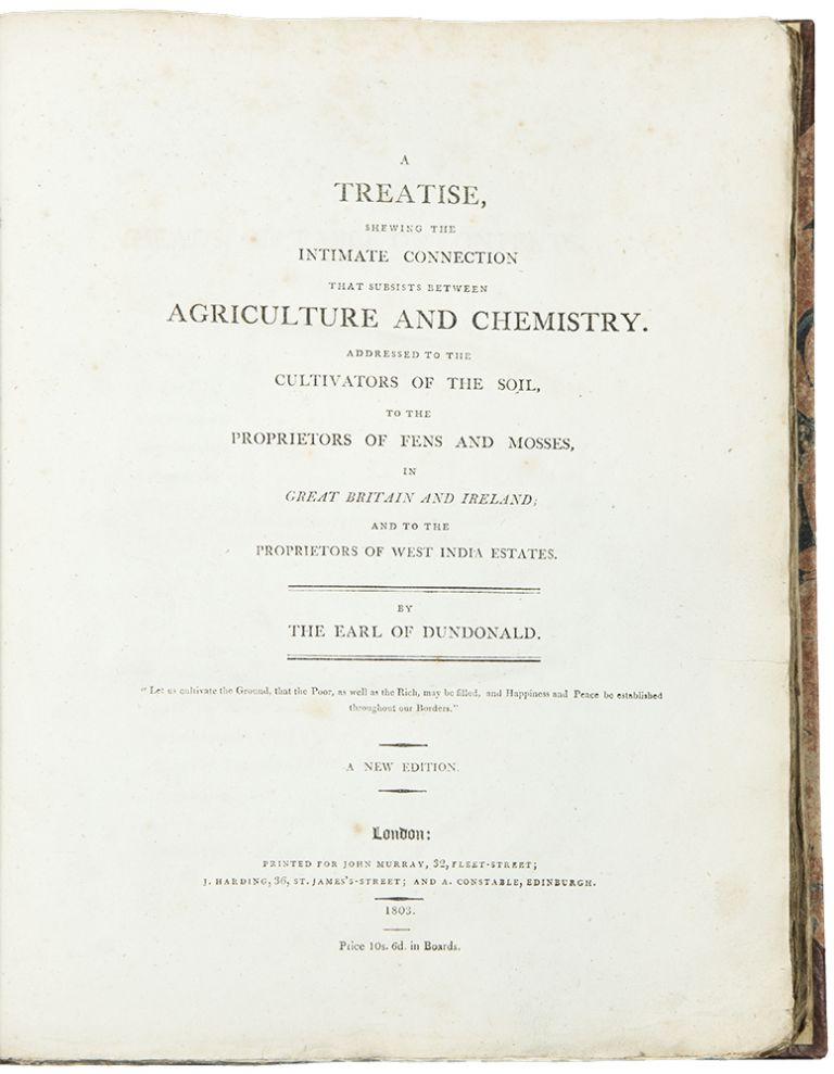 A Treatise, shewing the Intimate Connection that Subsists between Agriculture and Chemistry. Addressed to the Cultivators of the soil, to the proprietors of fens and mosses, in Great Britain and Ireland; and to the Proprietors of West India Estates ... A New Edition. Archibald COCHRANE, Earl of Dundonald.