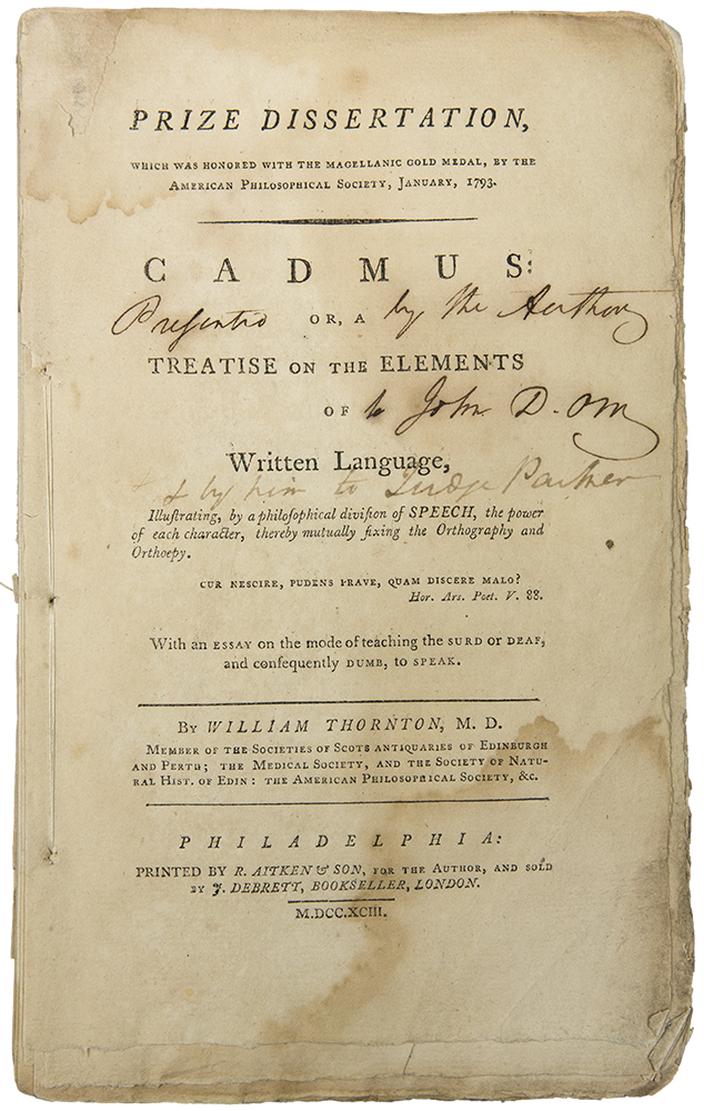 Prize Dissertation ... Cadmus: Or, a Treatise on the Elements of Written Language. Illustrating, by a philosophical division of speech, the power of each character, thereby mutually fixing the orthography and orthoepy ... With an essay on the mode of teaching the surd or deaf, and consequently dumb, to speak. William THORNTON.
