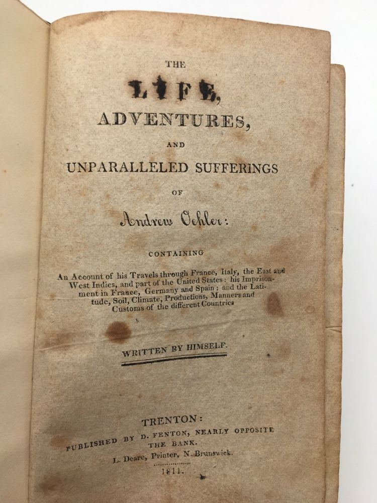 The Life Adventures and Unparalleled Sufferings of Andrew Oehler: Containing an Account of His Travels through France Italy, the East and West Indies and Part of the United States His Imprisonment in France Germany and Spain and The Latitude Soil Climate Productions Manners and Customs of the Different Countries. Andrew OEHLER.