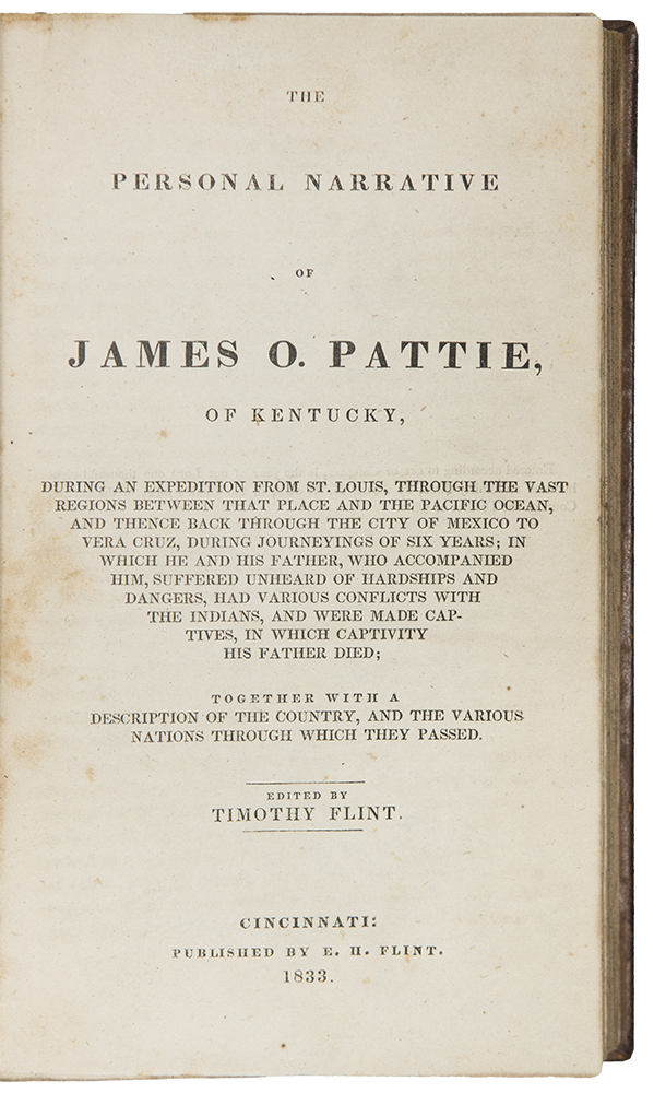 The Personal Narrative of James O. Pattie, of Kentucky, During an Expedition from St. Louis, Through the Vast Regions Between that Place and the Pacific Ocean, and Thence Back Through the City of Mexico to Vera Cruz, During Journeyings of Six Years; in Which He and His Father, Who Accompanied Him, Suffered Unheard of Hardships and Dangers, Had Various Conflicts with The Indians, and Were Made Captives, in Which Captivity His Father Died; Together with a Description of the Country, and the Various Nations Through Which They Passed. Edited by Timothy Flint. James O. PATTIE.