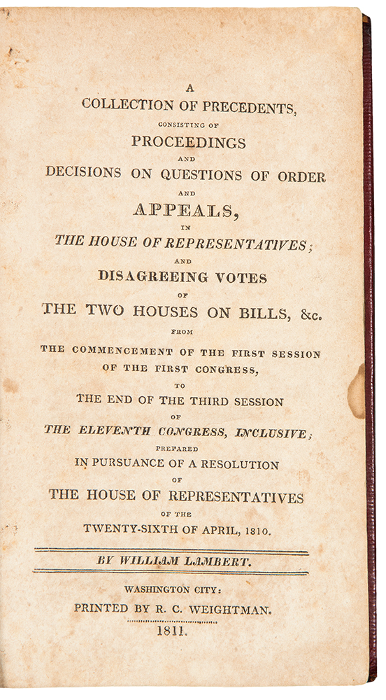 A Collection of Precedents, Consisting of Proceedings and Decisions on Questions of Order and Appeals, in the House of Representatives; and Disagreeing Votes of the Two Houses on Bills, &c. from the Commencement of the First Session of the First Congress, to the end of the Third Session of the Eleventh Congress, Inclusive; Prepared in Pursuance of a Resolution of the House of Representatives of the Twenty-sixth of April, 1810. William LAMBERT.