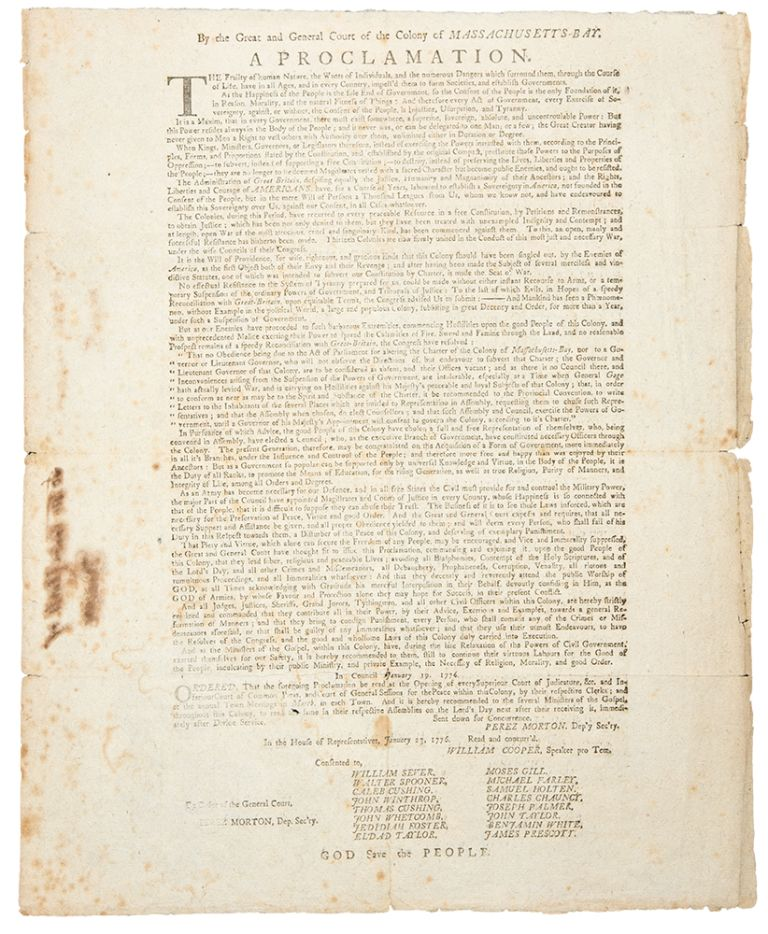 By the Great and General Court of the Colony of Massachusett's-Bay. A Proclamation. The Frailty of human Nature, the Wants of Individuals, and the numerous Dangers which surround them, through the course of life, have in all Ages and in every Country, Impell'd them to form Societies, and establish Governments. As the Happiness of the People is the sole End of Government, so the Consent of the People is the only Foundation of it ... therefore every Act of Government, every Exercise of Sovereignty, against, or without the Consent of the people, is Injustice, Usurpation and Tyranny. AMERICAN REVOLUTION -, John ADAMS.