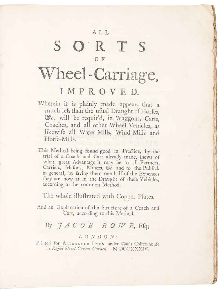 All Sorts of Wheel-Carriage, Improved. Wherein it is plainly made appear, that a much less than the usual Draught of Horses, &c. will be requir'd, in Waggons, Carts, Coaches, and all other Wheel Vehicles, as likewise all Water-Mills, Wind-Mills and Horse-Mills. This Method being found good in Practice, by the trial of a Coach and Cart already made, shews of what great Advantage it may be to all Farmers, Carriers, Masons, Miners, &c. and to the Publick in general, by having them one half of the Expences they are now at in the Draught of these Vehicles, according to the common Method. Jacob ROWE.