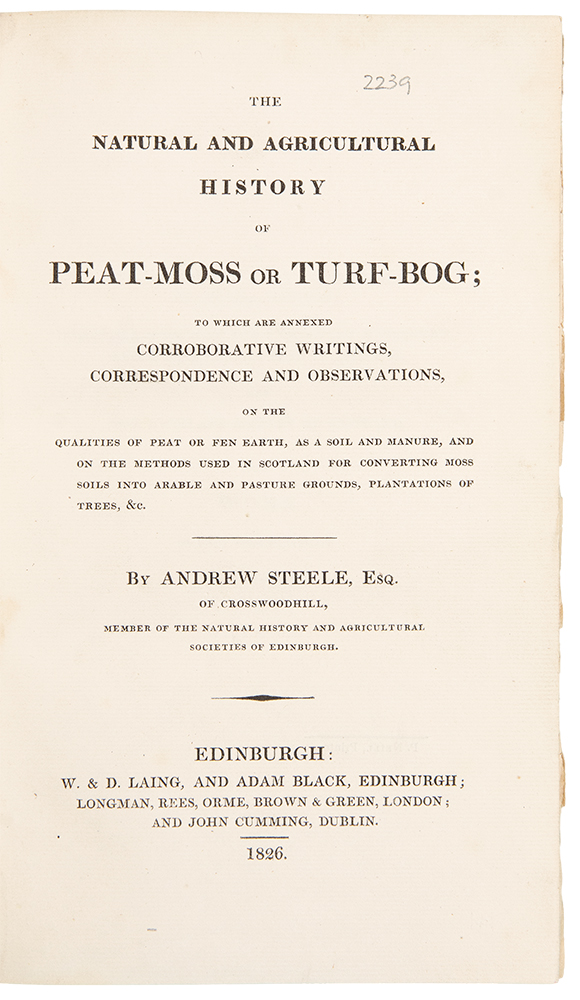The Natural and Agricultural History of Peat-Moss or Turf-Bog; to which are annexed Corroborative Writings, Correspondence and Observations, on the Qualities of Peat or Fen Earth, as a Soil and Manure, and on the Methods used in Scotland for Converting Moss Soils into Arable and Pasture Grounds, Plantations of Trees, &c. Andrew STEELE.