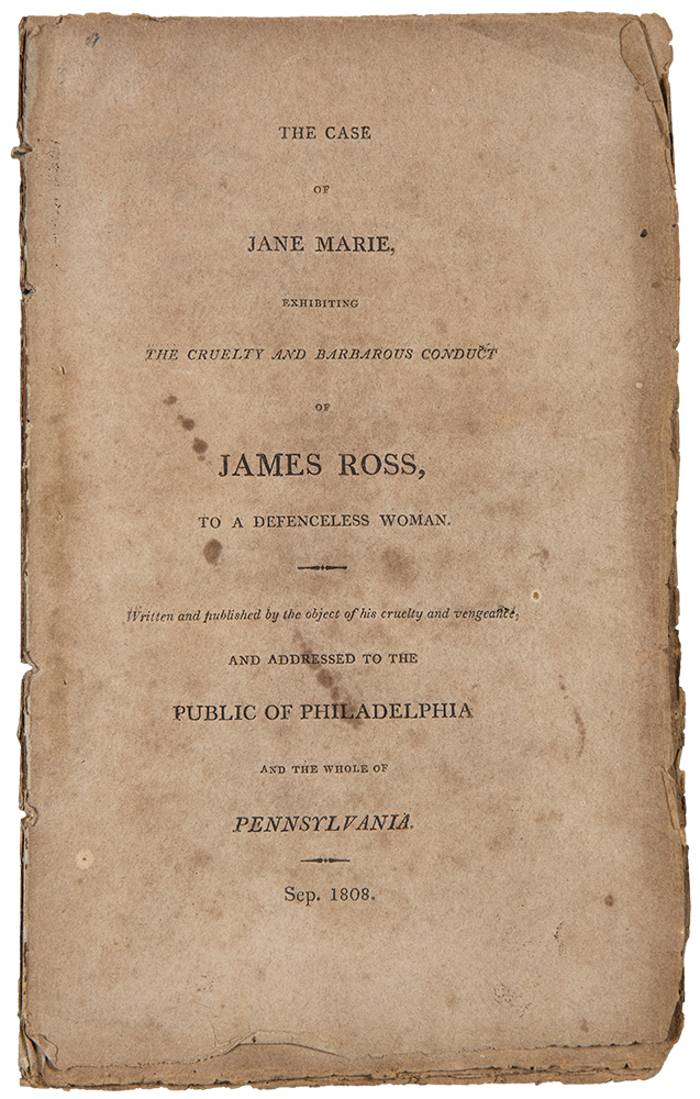 The Case of Jane Marie, exhibiting the Cruelty and Barbarous Conduct of James Ross, to a Defenceless Woman. Written and Published by the object of his cruelty and vengeance and addressed to the Public of Philadelphia and the Whole of Pennsylvania. Jane MARIE.