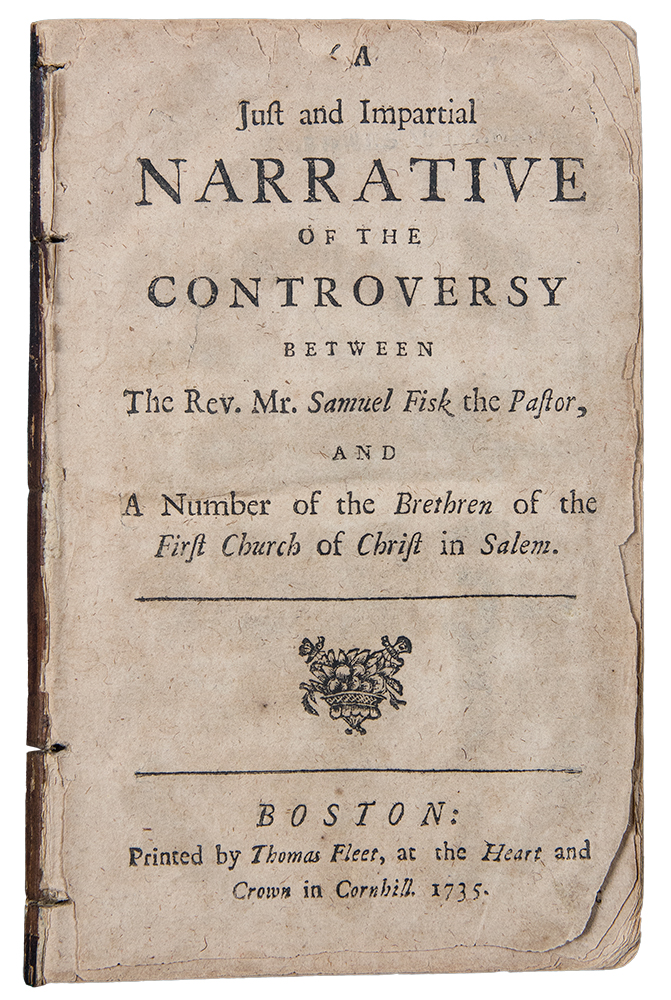 A just and impartial narrative of the controversy between the Rev. Mr. Samuel Fisk the Pastor, and a number of the brethren of the First Church of Christ in Salem. Samuel FISK.