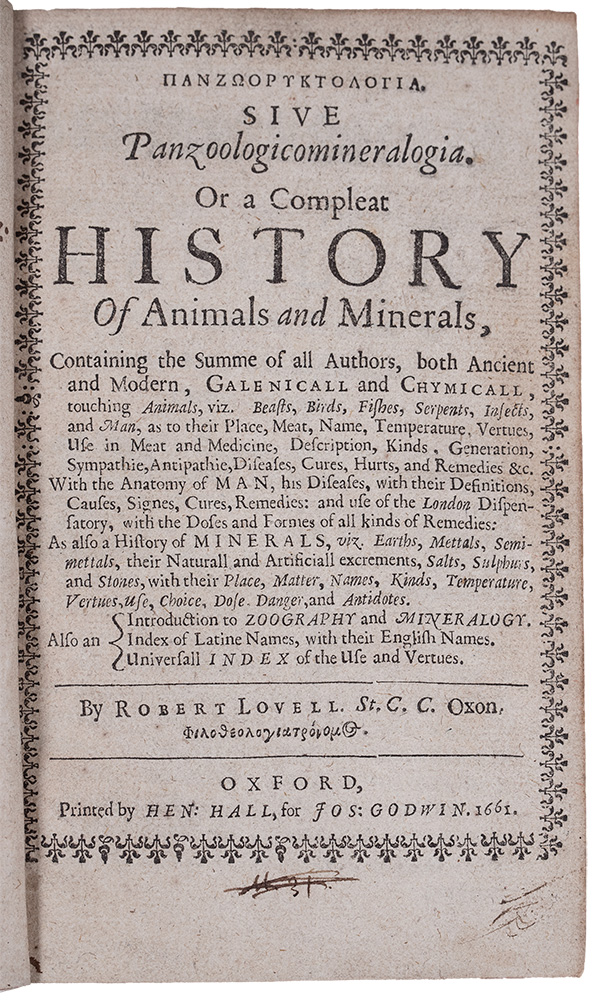 Panzooryktologia [in Greek]. Sive Panzoologicomineralogia. Or a compleat history of animals and minerals, containing the summe of all authors, both ancient and modern, Galenicall and chymicall, touching animals, viz. beasts, birds, fishes, serpents, insects, and man, as to their place, meat, name, temperature, vertues, use in meat and medicine, description, kinds, generation, sympathie, antipathie, diseases, cures, hurts, and remedies &c. With the anatomy of man, his diseases, with their definitions, causes, signes, cures, remedies: and use of the London dispensatory, ... as also a history of minerals, viz. earths, mettals, semimettals, their naturall and artificiall excrements, salts, sulphurs, and stones, with their place, matter, names, kinds, temperature, vertues, use, choice, dose, danger, and antidotes. Also an introduction to zoography and mineralogy. John EVELYN, library of Robert LOVELL.