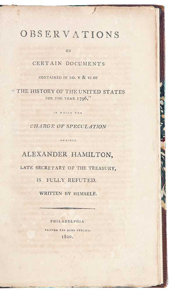 """Observations on Certain Documents Contained in No. V & VI of """"The History Of The United States For The Year 1796,"""" in which the charge of speculation against Alexander Hamilton, late Secretary of the Treasury, is fully refuted. Alexander HAMILTON."""