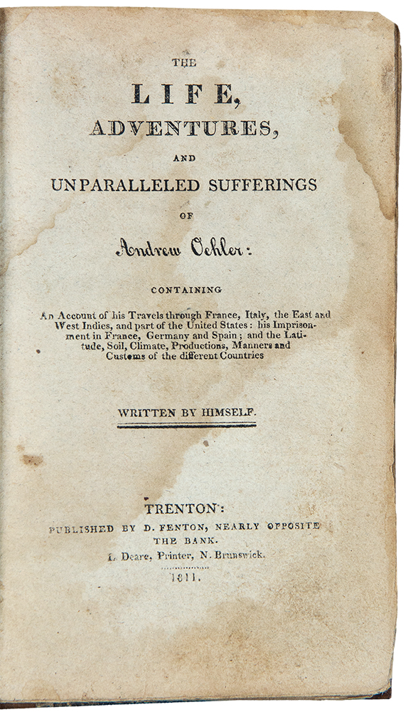 The Life, Adventures, and Unparalleled Sufferings of Andrew Oehler: Containing an Account of His Travels through France, Italy, the East and West Indies and Part of the United States: His Imprisonment in France Germany and Spain; and the Latitude, Soil, Climate, Productions, Manners and Customs of the Different Countries. Andrew OEHLER.