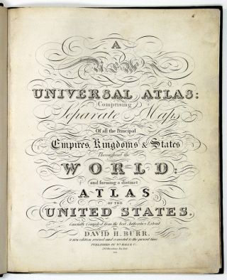 A New Universal Atlas; comprising separate maps of all the principal empires, kingdoms & states throughout the world, and forming a distinct atlas of the United States carefully compiled from the best authorities extant by David H. Burr. A new edition revised and corrected to the present time. David H. BURR.