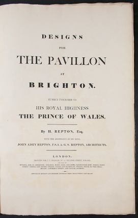 Designs for the Pavillon [sic.] at Brighton. Humbly inscribed to His Royal Highness the Prince of Wales. By H. Repton ... with the assistance of his sons, John Adey Repton, F.S.A. and G.S. Repton, architects