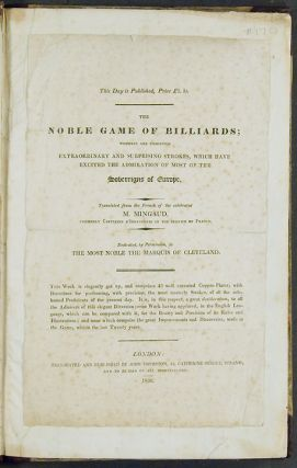 The Noble Game of Billiards wherein are exhibited extraordinary & surprising strokes which have excited the admiration of most of the Sovereigns of Europe, by Monsieur Mingaud, formerly Captaine d'Infanterie in the service of France ... Translated & Published by ... Thurston