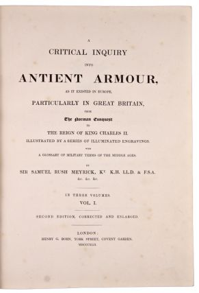 A Critical Inquiry into Antient Armour, as it Existed in Europe, particularly in Great Britain, from the Norman Conquest to the reign of King Charles II. Illustrated by a series of illuminated engravings. With a glossary of military terms of the Middle Ages ... Second edition, corrected and enlarged ... [with:] Engraved Illustrations of Antient Arms and Armour, From the Collection at Goodrich Court, Herefordshire, from the drawings, and with the descriptions of Sir Samuel Rish Meyrick ... by Joseph Skelton