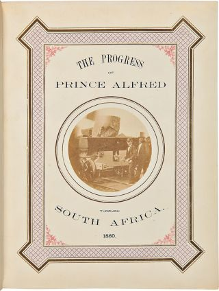 The Progress of his Royal Highness Prince Alfred Ernest Albert through the Cape Colony, British Kaffraria, the Orange Free State, and Port Natal, in the year 1860.