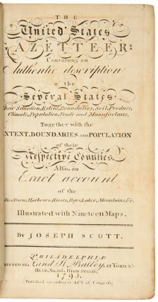 The United States Gazetteer: Containing an Authentic Description of the Several States. Their Situation, Extent, Boundaries, Soil, Produce, Climate, Population, Trade and Manufactures. Together with the Extent, Boundaries and Population of their Respective Counties. Also, an Exact Account of the Cities, Towns, Harbours, Rivers, Bays, Lakes, Mountains, &c.