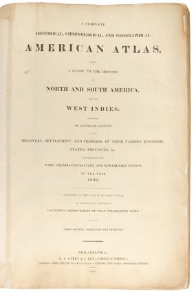 A Complete Historical, Chronological, and Geographical American Atlas, being a guide to the history of North and South America, and the West Indies: exhibiting an accurate account of the discovery, settlement, and progress, of their various kingdoms, states, provinces, &c. Together with the wars, celebrated battles, and remarkable events, to the year 1826