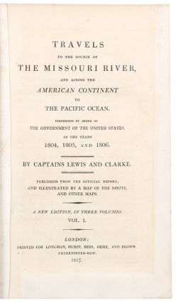 Travels to the Source of the Missouri River and across the American Continent to the Pacific Ocean. Performed by order of the government of the United States, in the years 1804, 1805, and 1806. By Captains Lewis and Clarke. Published from the Official Report