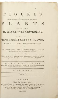 Figures of the Most Beautiful, Useful and Uncommon Plants Described in the Gardeners Dictionary exhibited on three hundred copper plates, accurately engraved after drawings taken from nature, with the characters of their flowers and seed vessels, drawn when they were in their greatest perfection