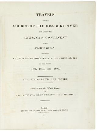 Travels to the Source of the Missouri River and Across the American Continent to the Pacific Ocean. performed by order of the Government of the United States, in the years 1804, 1805, and 1806. By Captains Lewis and Clarke [sic]. Published from the official report