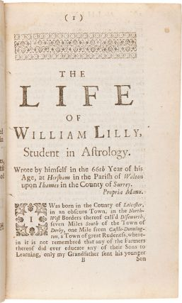 Mr. William Lilly's History of His Life and Times, from the Year 1602, to 1681. Written by Himself in the 66th Year of His Age, to His Worthy Friend Elias Ashmole, Esq....