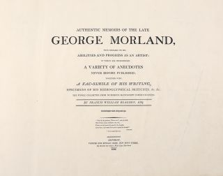 Authentic Memoirs of the late George Morland, with remarks on his Abilities and Progress as an Artist: in which are interspersed a variety of anecdotes never before published; together with a fac-simile of his writing, specimens of his hieroglyphical sketches &c. &c.