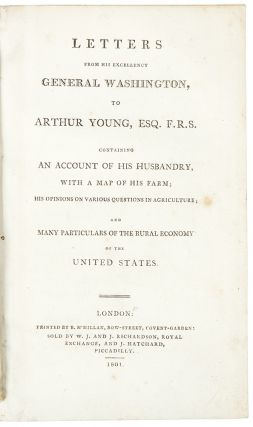 Letters from His Excellency General Washington, to Arthur Young ... containing an account of his husbandry, with a map of his farm; his opinions on various questions in agriculture; and many particulars of the rural economy of the United States