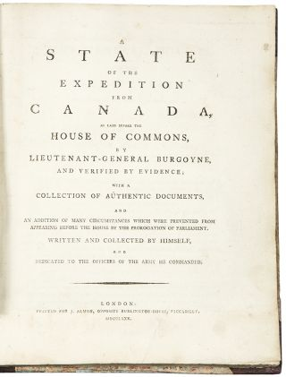 A State of the Expedition from Canada, as laid before the House of Commons, by Lieutenant-General Burgoyne, and verified by evidence; with a collection of authentic documents, and an addition of many circumstances which were prevented from appearing before the House by the prorogation of Parliament. Written and collected by himself, and dedicated to the officers of the army he commanded