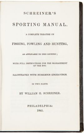Schreiner's Sporting Manual. A Complete Treatise of Fishing, Fowling and Hunting as Applicable to...