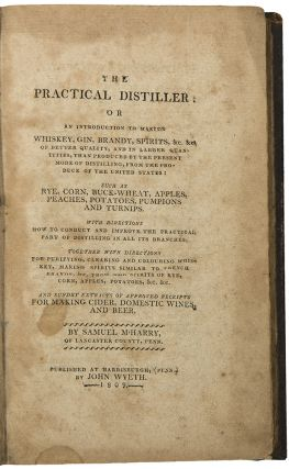 The Practical Distiller: or an introduction to making whiskey, gin, brandy, spirits, &c, of...