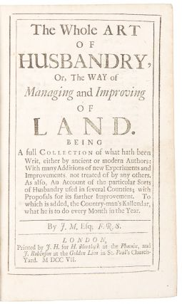 The Whole Art of Husbandry, Or, The Way of Managing and Improving of Land ... By J.M., Esq....